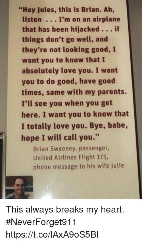 "Love, Parents, and Phone: ""Hey Jules, this is Brian. Ah,  listen . .. I'm on an airplane  that has been hijacked...if  things don't go well, and  they're not looking good, I  want you to know that I  absolutely love you. I want  you to do good, have good  times, same with my parents.  I'll see you when you get  here. I want you to know that  I totally love you. Bye, babe,  hope I will call you.""  Brian Sweeney, passenger,  United Airlines Flight 175,  phone message to his wife Julie This always breaks my heart.  #NeverForget911 https://t.co/lAxA9oS5BI"
