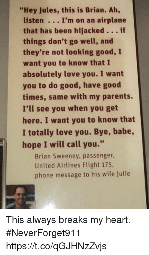 "Love, Parents, and Phone: ""Hey Jules, this is Brian. Ah,  listen. .. I'm on an airplane  that has been hijacked...if  things don't go well, and  they're not looking good, I  want you to know that I  absolutely love you. I want  you to do good, have good  times, same with my parents.  I'll see you when you get  here. I want you to know that  I totally love you. Bye, babe,  hope I will call you.""  Brian Sweeney, passenger,  United Airlines Flight 175,  phone message to his wife Julie This always breaks my heart.  #NeverForget911 https://t.co/qGJHNzZvjs"