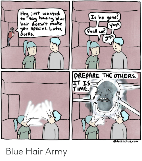 Army: Hey just wanted  to say having blue  hair doesn't Ňmake  you special. Later,  dorks.  Is he gone!  yup,  Shall we?  УУР  PREPARE THE OTHERS.  IT IS  TIME  eldercactus.Com Blue Hair Army