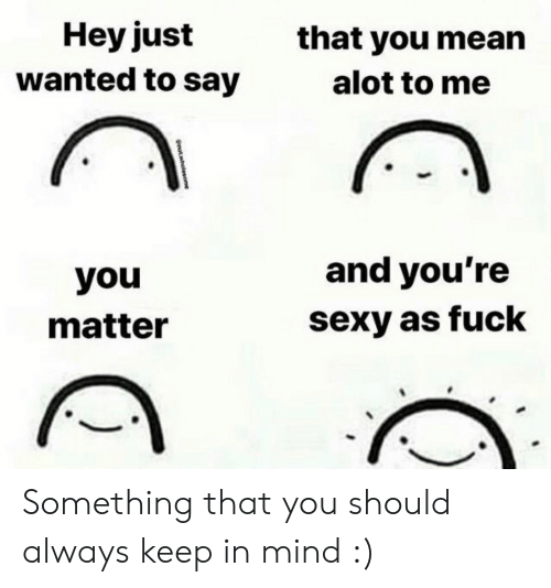 alot: Hey just  wanted to say  that you mean  alot to me  and you're  you  sexy as fuck  matter  notwholesome Something that you should always keep in mind :)