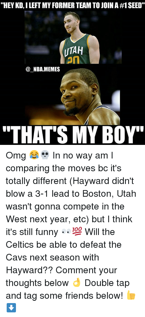 "That's My Boy: ""HEY KD, I LEFT MY FORMER TEAM TO JOIN A #1 SEED.  UTAH  on  @_NBA.MEMES  ""THAT'S MY BOY' Omg 😂💀 In no way am I comparing the moves bc it's totally different (Hayward didn't blow a 3-1 lead to Boston, Utah wasn't gonna compete in the West next year, etc) but I think it's still funny 👀💯 Will the Celtics be able to defeat the Cavs next season with Hayward?? Comment your thoughts below 👌 Double tap and tag some friends below! 👍⬇"