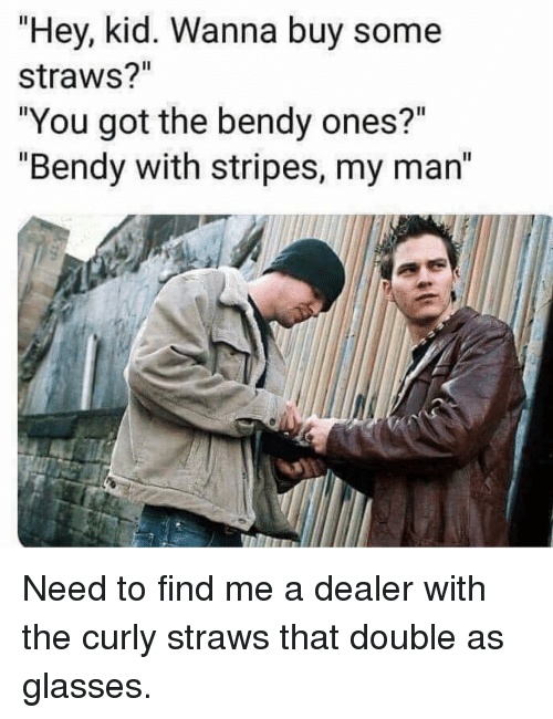 "Glasses, Girl Memes, and Got: ""Hey, kid. Wanna buy some  straws?'""  ""You got the bendy ones?""  ""Bendy with stripes, my man Need to find me a dealer with the curly straws that double as glasses."