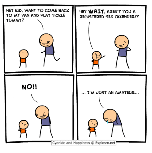 Cyanides And Happiness: HEY KID, WANT TO COME BACK  HEY WAIT, AREN'T YOU A  TO MY VAN AND PLAY TICKLE  REGISTERED SEX OFFENDER!?  TUMMY?  NO!!  I'M JUST AN AMATEUR...  Cyanide and Happiness O Explosm.net