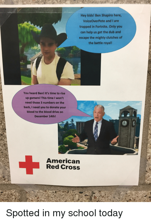 School, American, and Cross: Hey kids! Ben Shapiro here,  VoiceOverPete and I are  trapped in Fortnite. Only you  can help us get the dub and  escape the mighty clutches of  the battle royal!  You heard Ben! It's time to rise  up gamers! This time I won't  need those 3 numbers on the  back, I need you to donate your  blood to the blood drive on  December 14th!  American  Red Cross