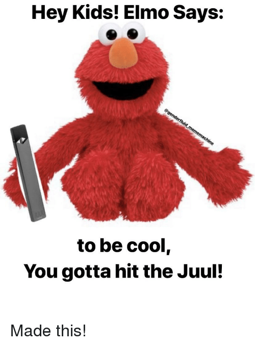 Elmo, Cool, and Kids: Hey Kids! Elmo Says:  to be cool,  You gotta hit the Juul!
