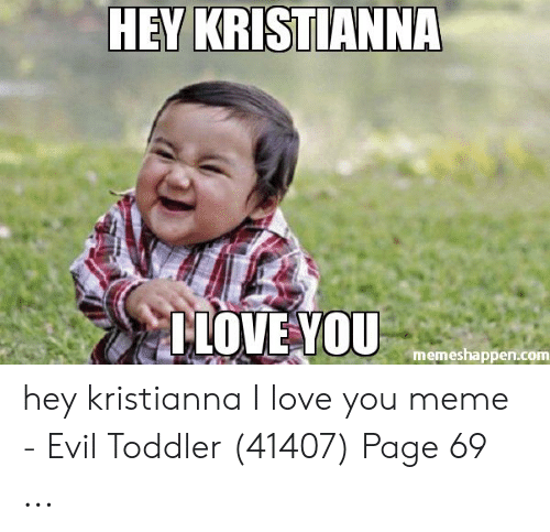 Love, Meme, and I Love You: HEY KRISTIANNA  TİOVEYOU  memeshappen.com hey kristianna I love you meme - Evil Toddler (41407) Page 69 ...