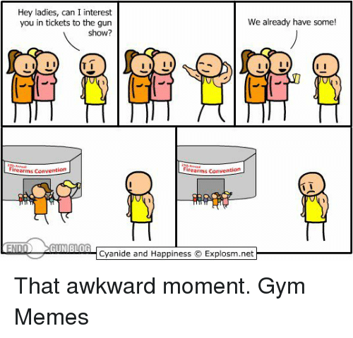 gym memes: Hey ladies, can I interest  We already have some!  you in tickets to the gun  show?  I II  firearms Convention  inearms Convention  END  GUN BLOG  Cyanide and Happiness IExplosm.net That awkward moment.  Gym Memes