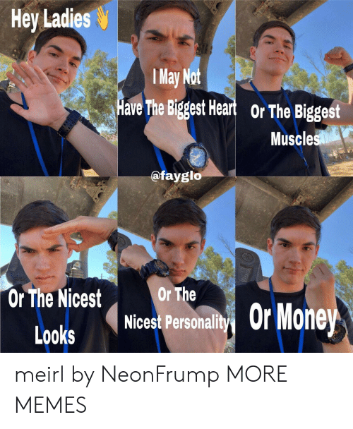 Dank, Memes, and Target: Hey Ladies  y Not  Have The Biggest Heart  l Ma  or The Biggost  Muscles  @fayglo  Or The Nicest rThe  Looks Nicest Person  yǐOrMone meirl by NeonFrump MORE MEMES
