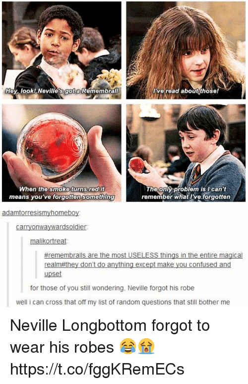 Confused, Memes, and Cross: Hey look! Nevilles got a Remembral  ve read about those!  When the smoke turns red it  means you've forgotten Something  The only problem is Ican't  remember what I've. forgotten  adamtorresismyhomeboy:  carryonwaywardsoldier  malikortreat  #remembralls are the most USELESS things in the entire magical  realm they don't do anything except make you confused and  upset  for those of you still wondering, Neville forgot his robe  well i can cross that off my list of random questions that still bother me Neville Longbottom forgot to wear his robes 😂😭 https://t.co/fggKRemECs