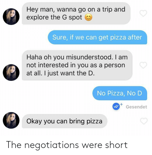 trip: Hey man, wanna go on a trip and  explore the G spot  Sure, if we can get pizza after  Haha oh you misunderstood. I am  not interested in you as a person  at all. I just want the D.  No Pizza, No D  Gesendet  Okay you can bring pizza The negotiations were short