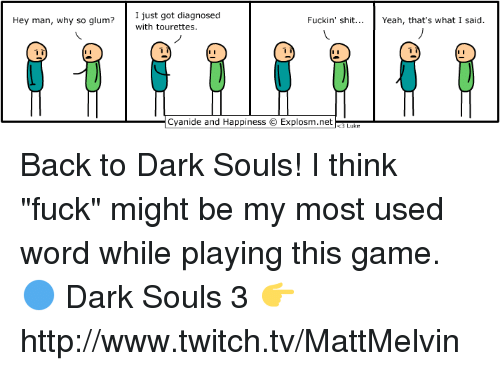 """Memes, Twitch, and Cyanide and Happiness: Hey man, why so glum?  I just got diagnosed  Fuckin' shit  Yeah, that's what I said.  with tourettes.  Cyanide and Happiness O Explosm.net Back to Dark Souls! I think """"fuck"""" might be my most used word while playing this game.  🔵 Dark Souls 3 👉 http://www.twitch.tv/MattMelvin"""