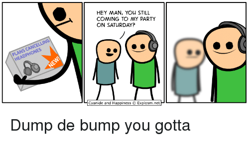 Party, Cyanide and Happiness, and Happiness: HEY MAN, YOu STILL  COMING TO MY PARTY  ON SATURDAY?  DPHON  Cyanide and Happiness  Explosm.net Dump de bump you gotta