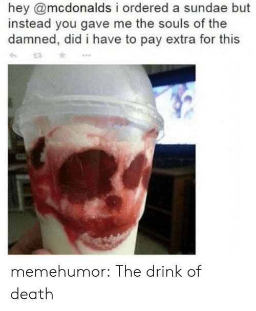 McDonalds, Tumblr, and Blog: hey @mcdonalds i ordered a sundae but  instead you gave me the souls of the  damned, did i have to pay extra for this memehumor:  The drink of death