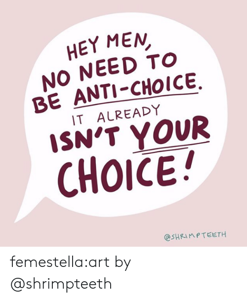 Target, Tumblr, and Blog: HEY MEN  NO NEED TO  BE ANTI-CHOICE,  IT ALREADY  SN'T YOUR  CHOICE!  @SHRIMPTEETH femestella:art by @shrimpteeth