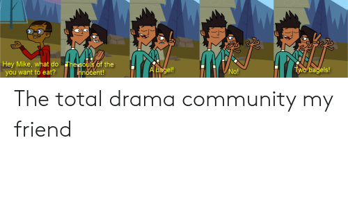 Community, Dank Memes, and Total Drama: Hey Mike, what do The soulsof the  you want to eat? hnocent  el!  agels  No!  innocent! The total drama community my friend