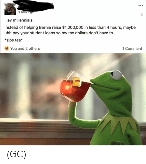 Memes, Millennials, and Loans: Hey millennials:  Instead of helping Bernie raise $1,000,000 in less than 4 hours, maybe  uhh pay your student loans so my tax dollars don't have to.  *sips tea*  You and 2 others  1 Comment (GC)