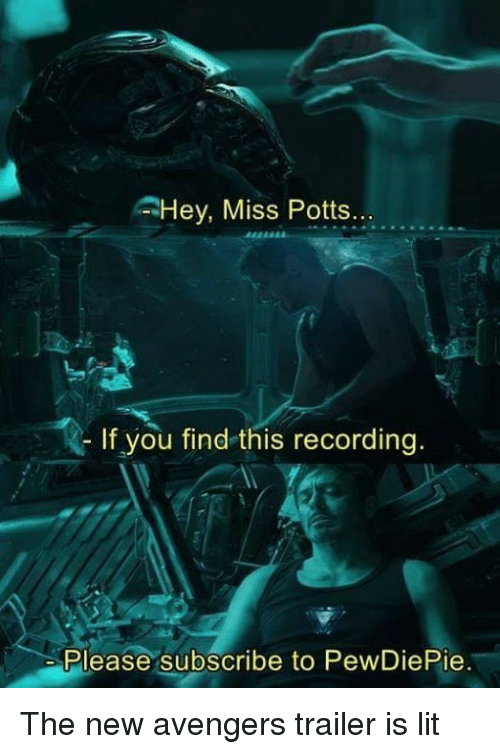 Lit, Memes, and Avengers: Hey, Miss Potts  If you find this recording.  Please subscribe to PewDiePie. The new avengers trailer is lit