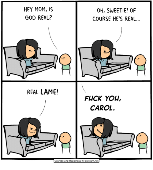 Dank, Fuck You, and God: HEY MOM,S  GOD REAL?  OH, SWEETIE! OF  COURSE HE'S REAL...  REAL LAME!  FUCK YOU,  CAROL  Cyanide and Happiness © Explosm.net