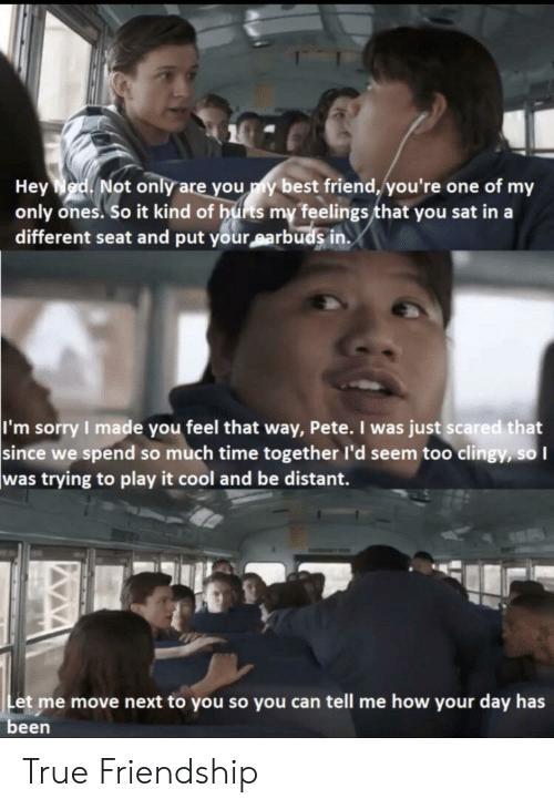 Pete: Hey Ned Not only are you y best friend, you're one of my  only ones. So it kind of hurts my feelings that you sat in a  different seat and put your sarbuds in.  I'm sorry I made you feel that way, Pete. I was just scared that  since we spend so much time together l'd seem too clingy, so I  was trying to play it cool and be distant.  Let me move next to you so you can tell me how your day has  been True Friendship