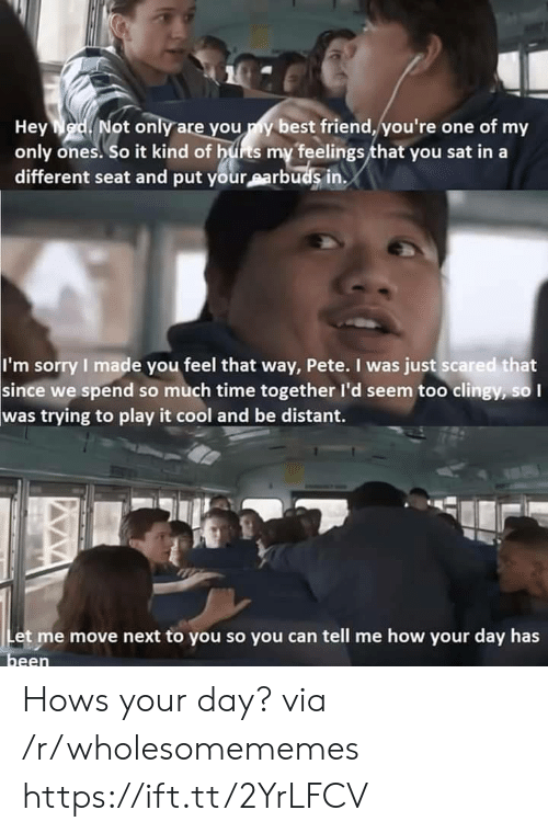 Pete: Hey Ned. Not only are you y best friend, you're one of my  only ones. So it kind of hus my feelings that you sat in  different seat and put your earbuds in  I'm sorry I made you feel that way, Pete. I was just scared that  since we spend so much time together I'd seem too clingy, so I  was trying to play it cool and be distant.  Let me move next to you so you can tell me how your day has  been Hows your day? via /r/wholesomememes https://ift.tt/2YrLFCV