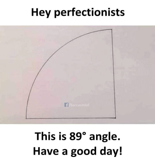 angle: Hey perfectionists  f/Sarcasmlol  This is 89° angle.  Have a good day!