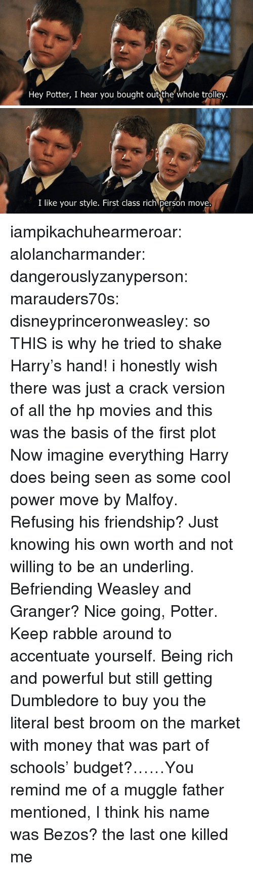 Being rich: Hey Potter, I hear you bought out the whole trolley.   I like your style. First class rich person move iampikachuhearmeroar: alolancharmander:  dangerouslyzanyperson:  marauders70s:  disneyprinceronweasley: so THIS is why he tried to shake Harry's hand! i honestly wish there was just a crack version of all the hp movies and this was the basis of the first plot   Now imagine everything Harry does being seen as some cool power move by Malfoy. Refusing his friendship? Just knowing his own worth and not willing to be an underling. Befriending Weasley and Granger? Nice going, Potter. Keep rabble around to accentuate yourself.  Being rich and powerful but still getting Dumbledore to buy you the literal best broom on the market with money that was part of schools' budget?……You remind me of a muggle father mentioned, I think his name was Bezos?   the last one killed me