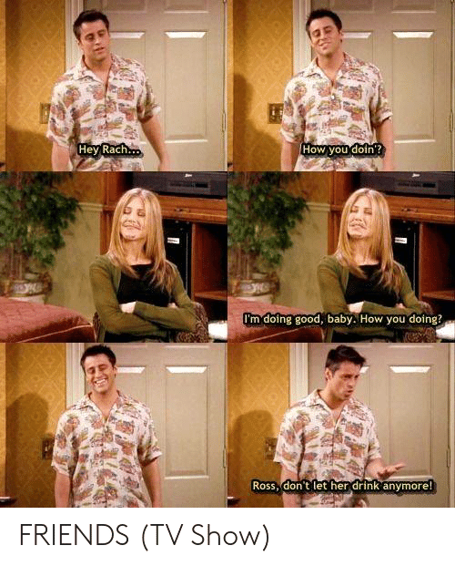 Friends (TV show): Hey Rach  How you doin  I'm doing good, baby. How you doing?  Ross, don t let her drink anymore FRIENDS (TV Show)