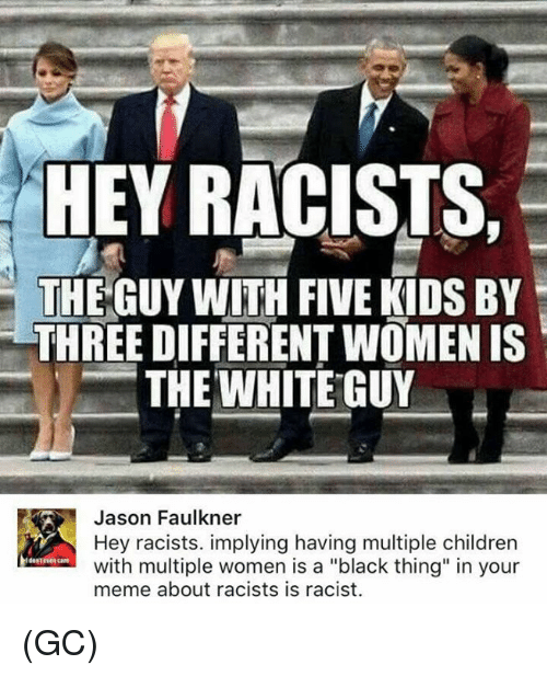 """Children, Meme, and Memes: HEY RACISTS,  THE GUY WITH FIVE KIDS BY  THREE DIFFERENT WOMEN IS  THE WHITE GUY  㘥  Jason Faulkner  Hey racists. implying having multiple children  with multiple women is a """"black thing"""" in your  meme about racists is racist.  destvea care (GC)"""