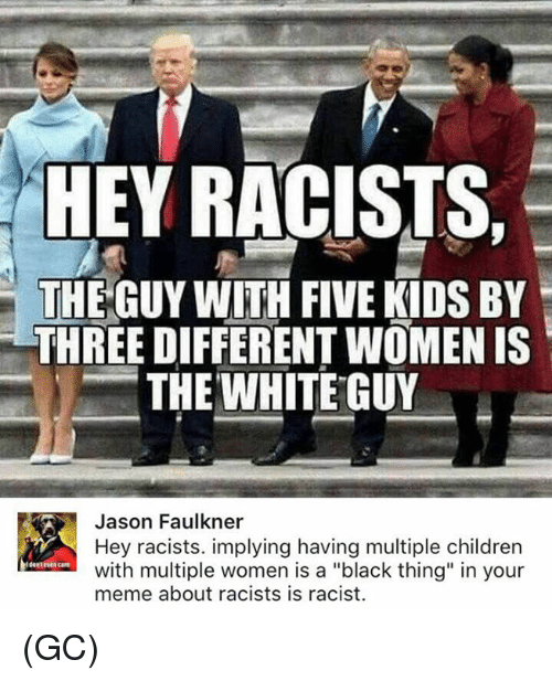 "Children, Meme, and Memes: HEY RACISTS,  THE GUY WITH FIVE KIDS BY  THREE DIFFERENT WOMEN IS  THE WHITE GUY  Jason Faulkner  Hey racists. implying having multiple children  with multiple women is a ""black thing"" in your  meme about racists is racist.  dest rve care (GC)"
