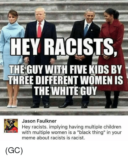 "Children, Meme, and Memes: HEY RACISTS,  THE GUY WITH FIVE KIDS BY  THREE DIFFERENT WOMEN IS  THE WHITE GUY  Jason Faulkner  Hey racists. implying having multiple children  with multiple women is a ""black thing"" in your  meme about racists is racist.  dontre care (GC)"