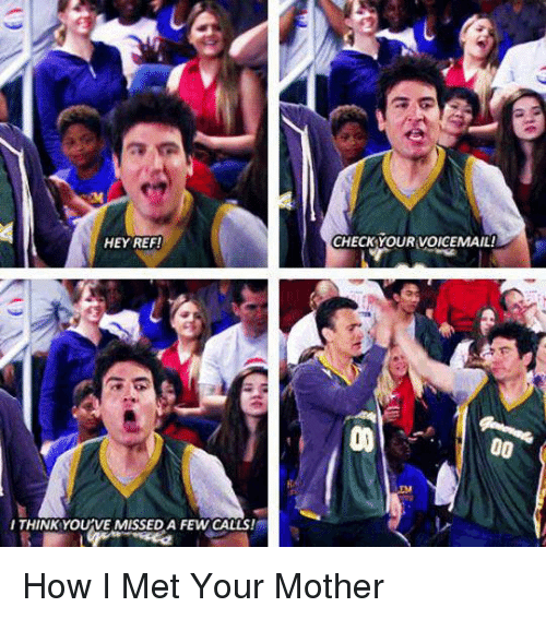 How I Met Your Mother: HEY REF!  CHECK YOUR VOICEMAIL!  ITHINK YOU'VE MISSED A FEW CALLS! How I Met Your Mother