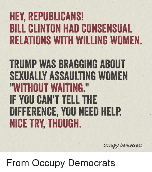 """Bill Clinton, Memes, and Help: HEY, REPUBLICANS!  BILL CLINTON HAD CONSENSUAL  RELATIONS WITH WILLING WOMEN  TRUMP WAS BRAGGING ABOUT  SEXUALLY ASSAULTING WOMEN  """"WITHOUT WAITING.""""  IF YOU CAN'T TELL THE  DIFFERENCE, YOU NEED HELP  NICE TRY THOUGH  occupy Democrats From Occupy Democrats"""