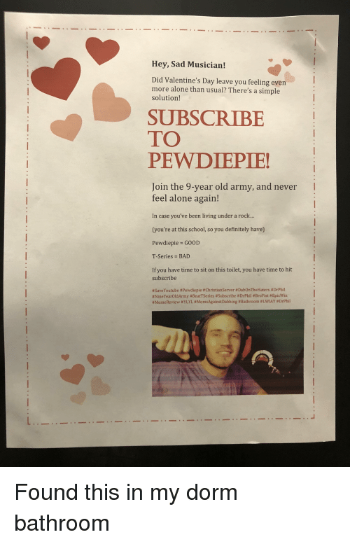 Being Alone, Bad, and Definitely: Hey, Sad Musician!  Did Valentine's Day leave you feeling even  more alone than usual? There's a simple  solution!  SUBSCRIBE  TO  PEWDIEPIE!  Join the 9-year old army, and never I  feel alone again!  In case you've been living under a rock...  (you're at this school, so you definitely have)  Pewdiepie GOOD  T-Series BAD  If you have time to sit on this toilet, you have time to hit  subscribe  # SaveYoutube # Pewdiepie #ChristianServer #DabOnThe Haters #DrPhil  #NineYearOldArmy #BeatTSeries #Subscribe #DrPhil #BroFist #EpicWin  # Meme Review #YLYL #MomsAgainstDabbing # Bathroom