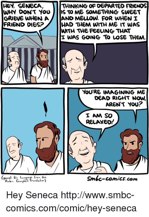 Friends, Memes, and Http: HEY, SENECA  WHY DON'T YOU  THINKING OF DEPARTED FRIENDS  IS TO ME SOMETHING SWEET  HAD THEM WITH ME IT WAS  WITH THE FEELING THAT  E WAS GOING To LOSe THEM  FRIEND DIES?  YouRE IMAGINING ME  DEAD RIGHT NOW,  AREN'T YOU?  I AM SO  RELAXEo!  (panel a's lan  Smbc-comics. com Hey Seneca http://www.smbc-comics.com/comic/hey-seneca