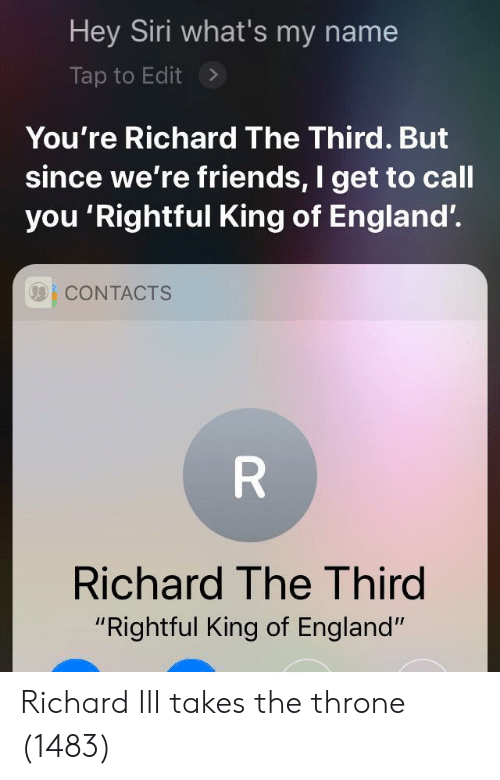 """England, Friends, and Siri: Hey Siri what's my name  Tap to Edit>  You're Richard The Third. But  since we're friends, I get to call  you 'Rightful King of England'.  001 CONTACTS  Richard The Third  """"Rightful King of England"""" Richard III takes the throne (1483)"""