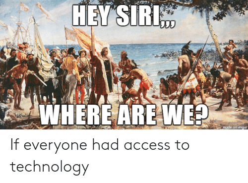 Siri, Access, and Imgur: HEY SIRI  WHERE ARE WE?  made on imgur If everyone had access to technology