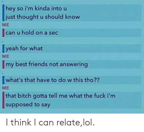 Friends, Lol, and Yeah: hey so i'm kinda into u  just thought u should know  |can u hold on a sec  yeah for what  Imy best friends not answering  |what's that have to do w this tho??  that bitch gotta tell me what the fuck i'nm  ME  ME  ME  supposed to say I think I can relate,lol.
