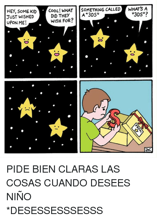"""Pide: HEY, SoME KID  JUST WISHED  UPON ME!  COOL! WHAT SOMETHING CALLEDWHATS A  3DS""""?  DID THEY A 3DS""""  WISH FoR?  EC <p>PIDE BIEN CLARAS LAS COSAS CUANDO DESEES NIÑO<br/></p><p>*DESESSESSSESSS</p>"""
