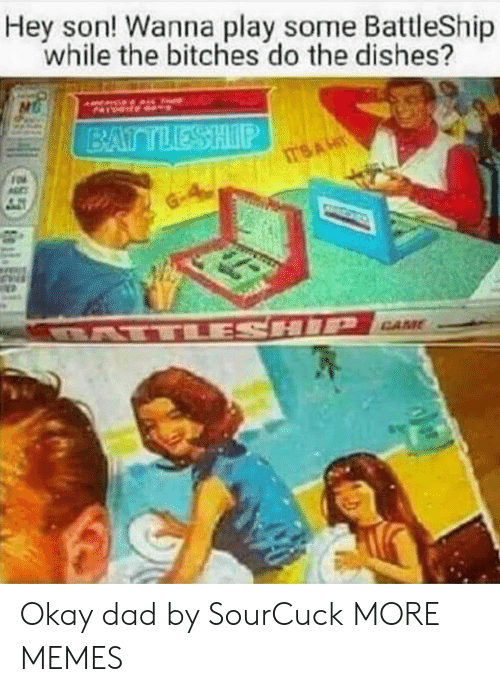 battleship: Hey son! Wanna play some BattleShip  while the bitches do the dishes? Okay dad by SourCuck MORE MEMES