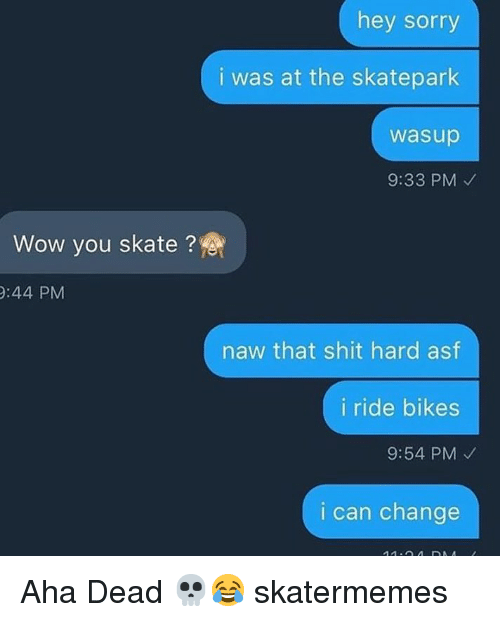 Shit, Sorry, and Wow: hey sorry  i was at the skatepark  wasup  9:33 PM  Wow you skate ?  :44 PM  naw that shit hard asf  i ride bikes  9:54 PM  i can change Aha Dead 💀😂 skatermemes