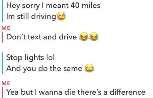 Driving, Lol, and Sorry: Hey sorry meant 40 miles  Im still driving  ME  I Don't text and drive  Stop lights lol  And you do the same  ME  Yea but I wanna die there's a difference