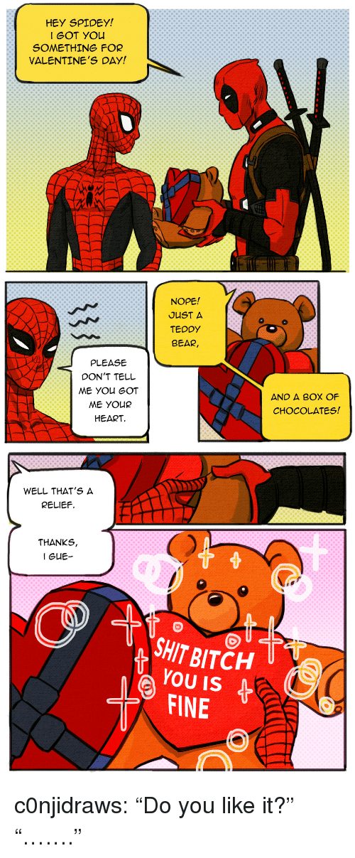 "Bitch, Shit, and Tumblr: HEY SPIDEY  I GOT YOu  SOMETHING FOR  VALENTINE'S DAY!  NOPE!  JUST A  TEDDY  BEAR  PLEASE  DON'T TELL  AND A BOX OF  CHOCOLATES  ME YOUR  HEART   WELL THAT'S A  RELIEF.  THANKS,  SHIT BITCH U  YOU IS  FINE  ( c0njidraws:  ""Do you like it?"" ""……."""