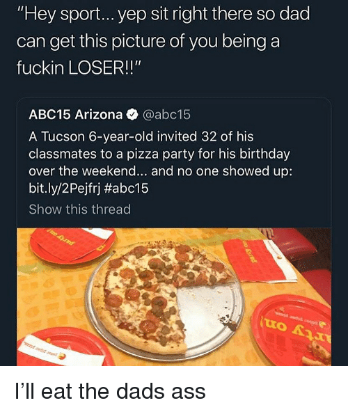 "Ass, Birthday, and Dad: ""Hey sport... yep sit right there so dad  can get this picture of you being a  fuckin LOSER!!""  ABC15 Arizona @abc15  A Tucson 6-year-old invited 32 of his  classmates to a pizza party for his birthday  over the weekend... and no one showed up:  bit.ly/2 Pejfrj #abc15  Show this thread I'll eat the dads ass"