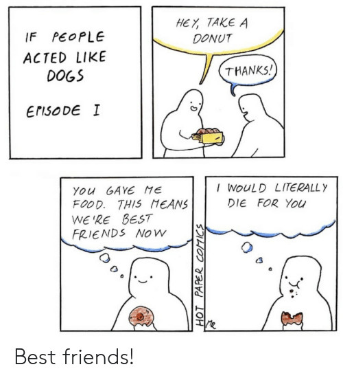 Dogs, Food, and Friends: HEY TAKE A  DONUT  PEOPLE  IF  ACTED LIKE  THANKS!  DOGS  ErisoDE I  I WOULD LITERALLY  You GAYE ME  FOOD. THIS MEANS  WE'RE BEST  FRIENDS NOw  DIE FOR You  HOT PAPER COTICS Best friends!