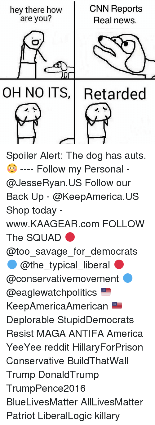 Reddits: hey there how  are you?  CNN Reports  Real news.  OH NO ITS,Retarded Spoiler Alert: The dog has auts. 😳 ---- Follow my Personal - @JesseRyan.US Follow our Back Up - @KeepAmerica.US Shop today - www.KAAGEAR.com FOLLOW The SQUAD 🔴 @too_savage_for_democrats 🔵 @the_typical_liberal 🔴 @conservativemovement 🔵 @eaglewatchpolitics 🇺🇸 KeepAmericaAmerican 🇺🇸 Deplorable StupidDemocrats Resist MAGA ANTIFA America YeeYee reddit HillaryForPrison Conservative BuildThatWall Trump DonaldTrump TrumpPence2016 BlueLivesMatter AllLivesMatter Patriot LiberalLogic killary