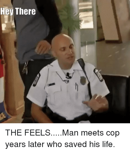 Life, Who, and Man: Hey There THE FEELS.....Man meets cop years later who saved his life.