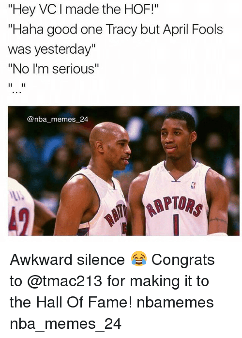 "Awkward Silence: ""Hey VC made the HOF!""  ""Haha good one Tracy but April Fools  was yesterday""  ""No I'm serious""  @nba memes 24 Awkward silence 😂 Congrats to @tmac213 for making it to the Hall Of Fame! nbamemes nba_memes_24"