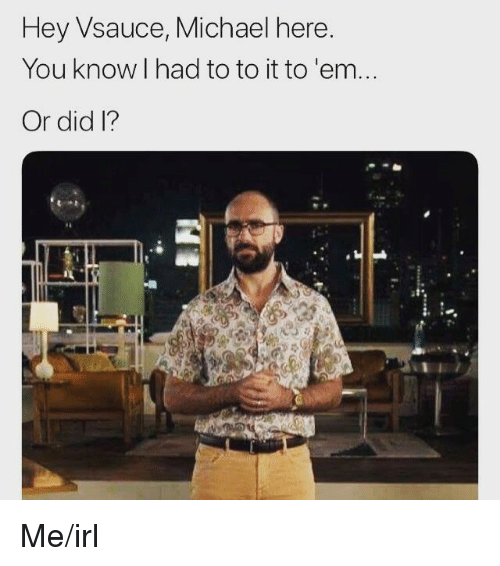 Michael, Irl, and Me IRL: Hey Vsauce, Michael here  You know l had to to it to 'em.  Or did I?