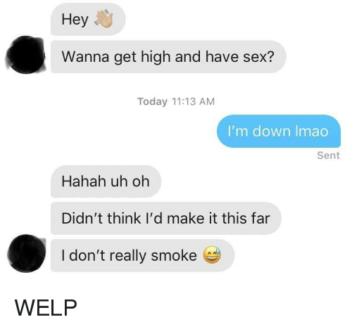 Sex, Today, and Down: Hey  Wanna get high and have sex?  Today 11:13 AM  I'm down Imao  Sent  Hahah uh oh  Didn't think I'd make it this far  I don't really smoke e WELP