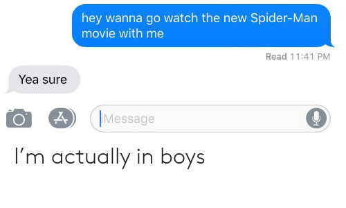 Spider, SpiderMan, and Movie: hey wanna go watch the new Spider-Man  movie with me  Read 11:41 PM  Yea sure  Message I'm actually in boys